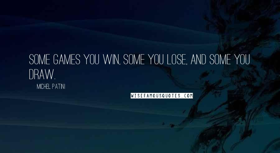 Michel Patini quotes: Some games you win, some you lose, and some you draw.