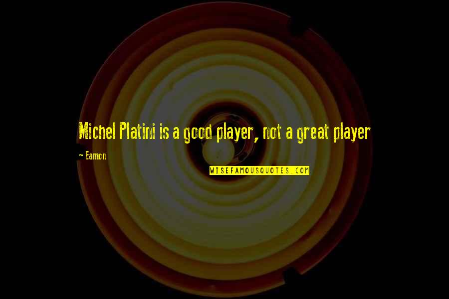 Michel Platini Quotes By Eamon: Michel Platini is a good player, not a