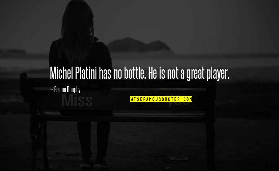 Michel Platini Quotes By Eamon Dunphy: Michel Platini has no bottle. He is not