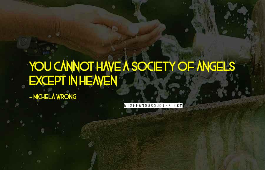 Michela Wrong quotes: You cannot have a society of angels except in heaven