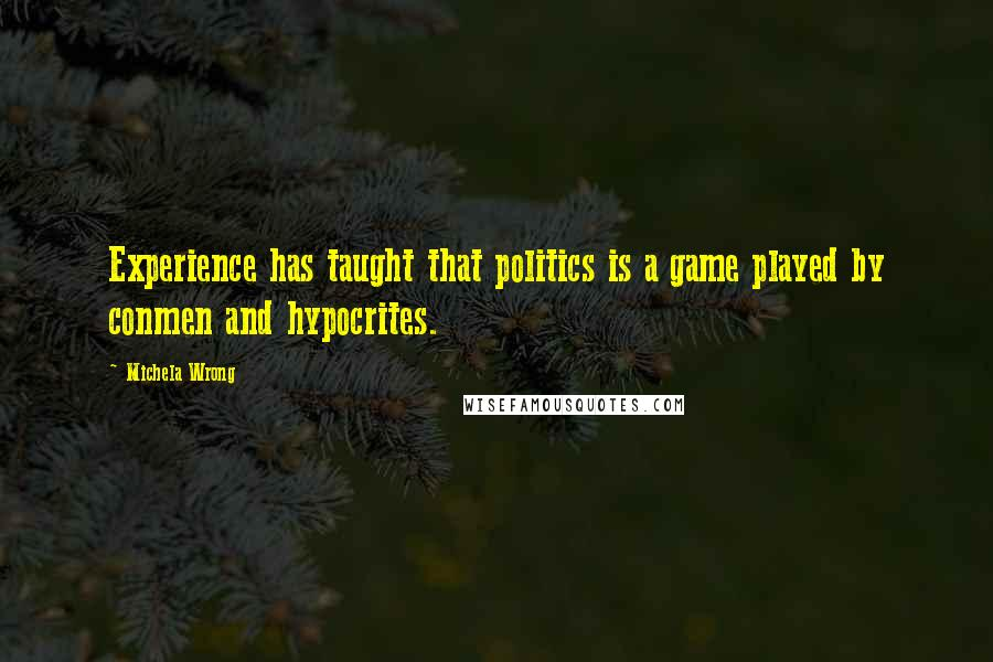 Michela Wrong quotes: Experience has taught that politics is a game played by conmen and hypocrites.