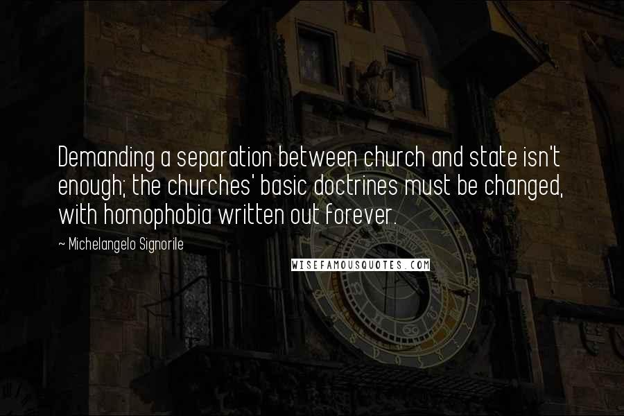 Michelangelo Signorile quotes: Demanding a separation between church and state isn't enough; the churches' basic doctrines must be changed, with homophobia written out forever.