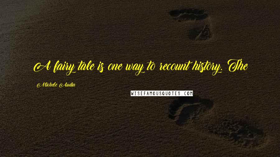 Michele Audin quotes: A fairy tale is one way to recount history. The