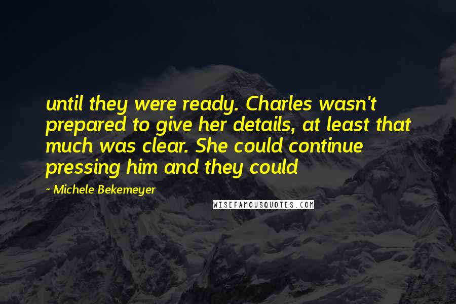 Michele Bekemeyer quotes: until they were ready. Charles wasn't prepared to give her details, at least that much was clear. She could continue pressing him and they could