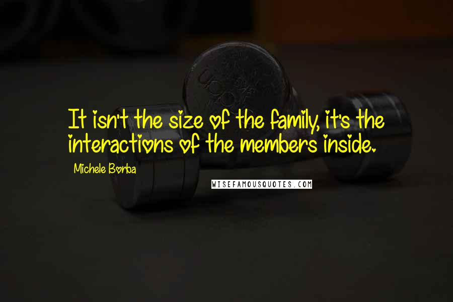 Michele Borba quotes: It isn't the size of the family, it's the interactions of the members inside.