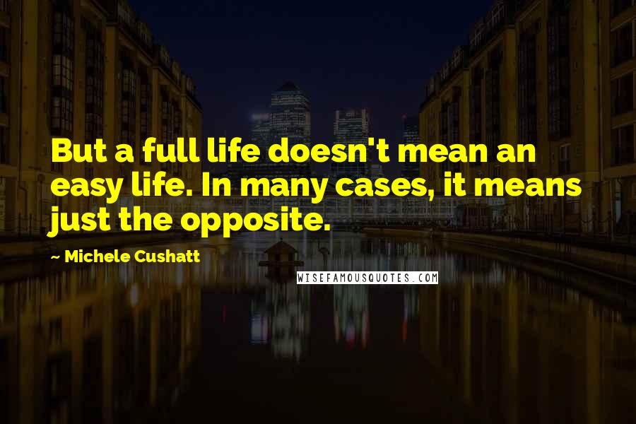 Michele Cushatt quotes: But a full life doesn't mean an easy life. In many cases, it means just the opposite.