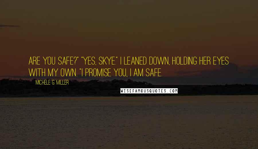 """Michele G. Miller quotes: Are you safe?"""" """"Yes, Skye."""" I leaned down, holding her eyes with my own. """"I promise you, I am safe."""