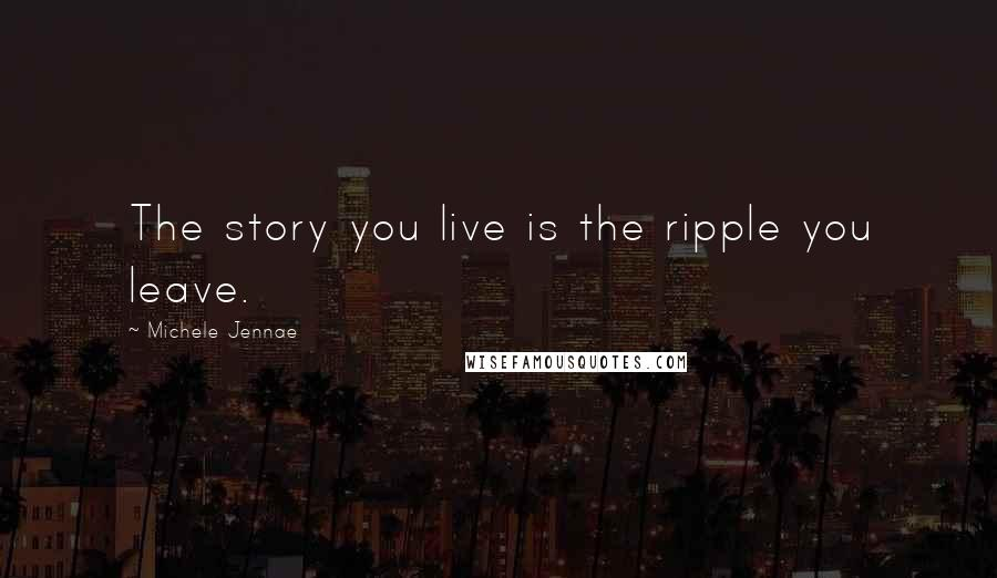 Michele Jennae quotes: The story you live is the ripple you leave.