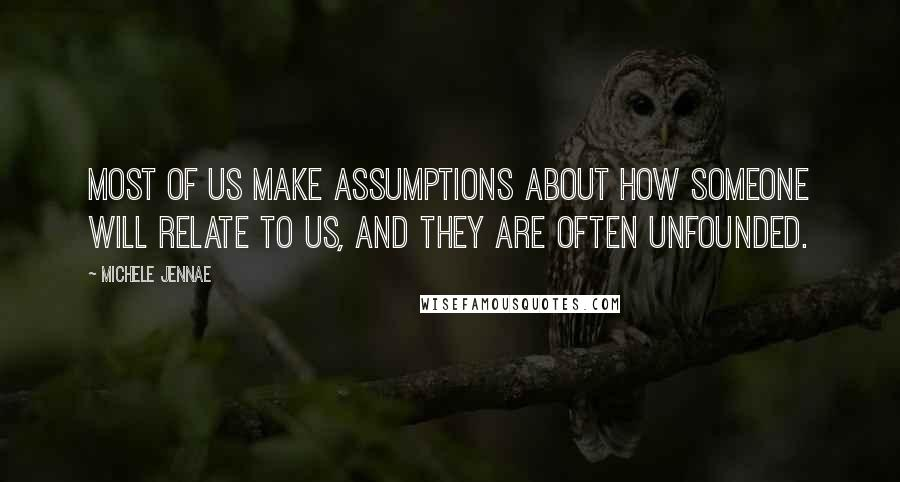 Michele Jennae quotes: Most of us make assumptions about how someone will relate to us, and they are often unfounded.