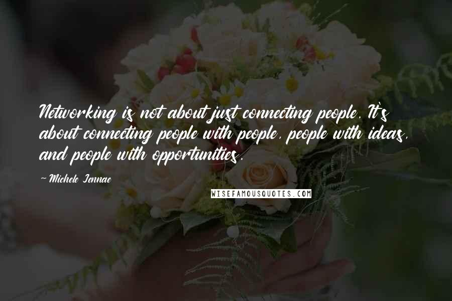 Michele Jennae quotes: Networking is not about just connecting people. It's about connecting people with people, people with ideas, and people with opportunities.