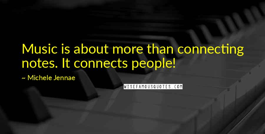 Michele Jennae quotes: Music is about more than connecting notes. It connects people!