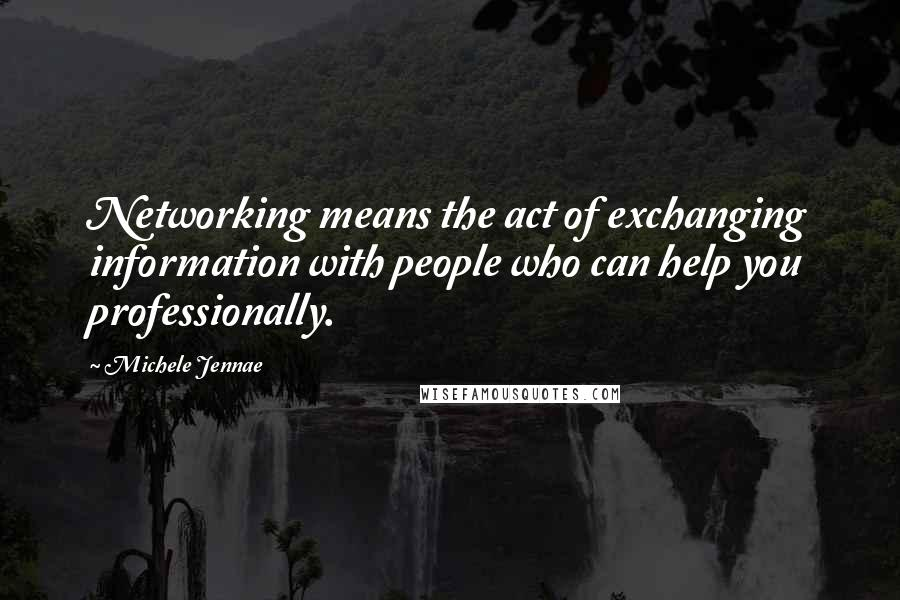 Michele Jennae quotes: Networking means the act of exchanging information with people who can help you professionally.