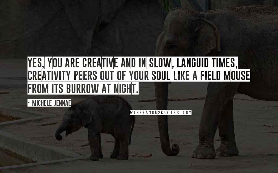 Michele Jennae quotes: Yes, you are creative and in slow, languid times, creativity peers out of your soul like a field mouse from its burrow at night.
