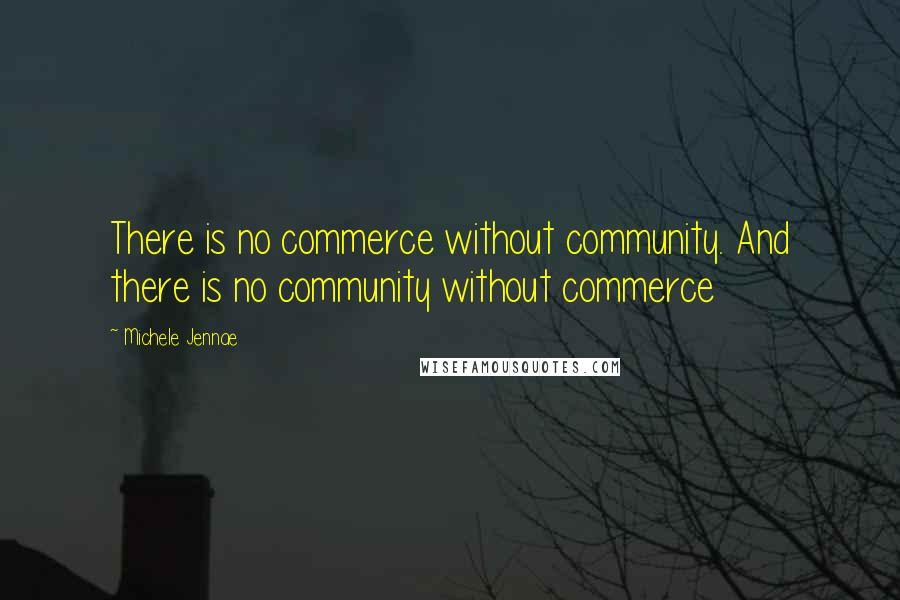 Michele Jennae quotes: There is no commerce without community. And there is no community without commerce