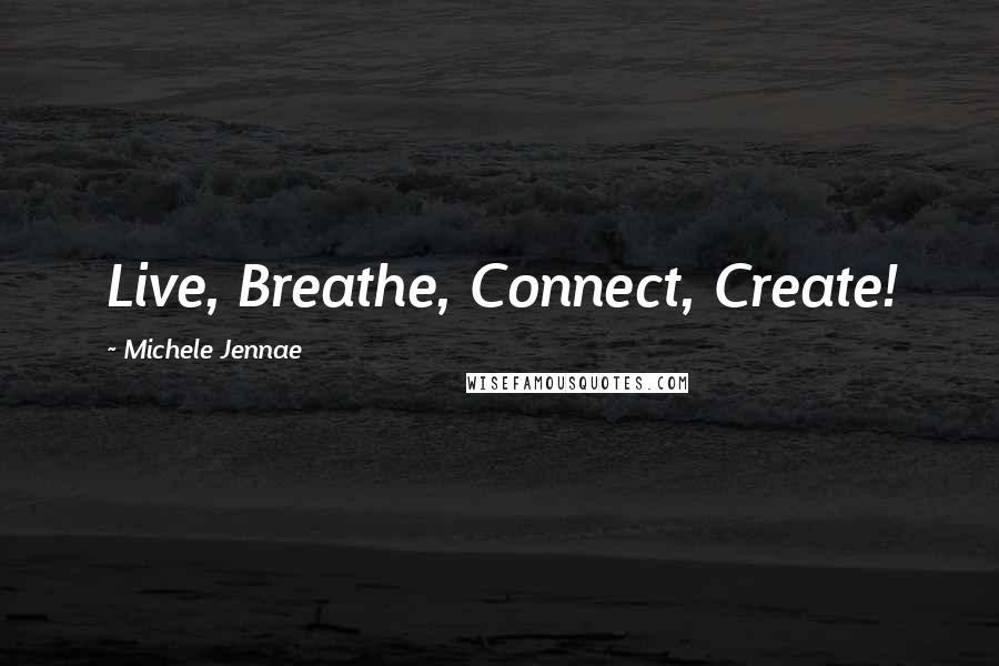 Michele Jennae quotes: Live, Breathe, Connect, Create!