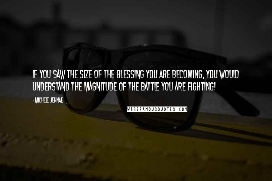 Michele Jennae quotes: If you saw the size of the BLESSING YOU ARE BECOMING, you would understand the magnitude of the battle you are fighting!