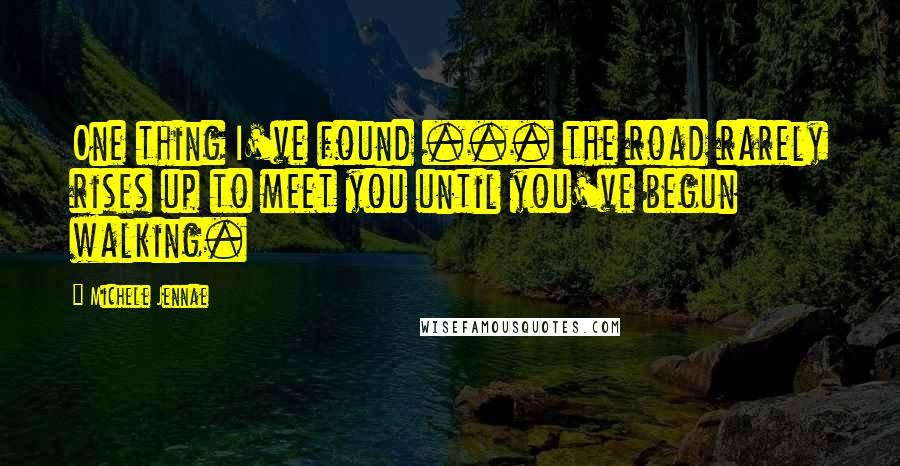 Michele Jennae quotes: One thing I've found ... the road rarely rises up to meet you until you've begun walking.