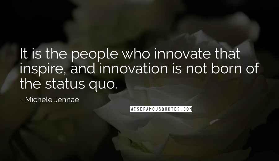 Michele Jennae quotes: It is the people who innovate that inspire, and innovation is not born of the status quo.