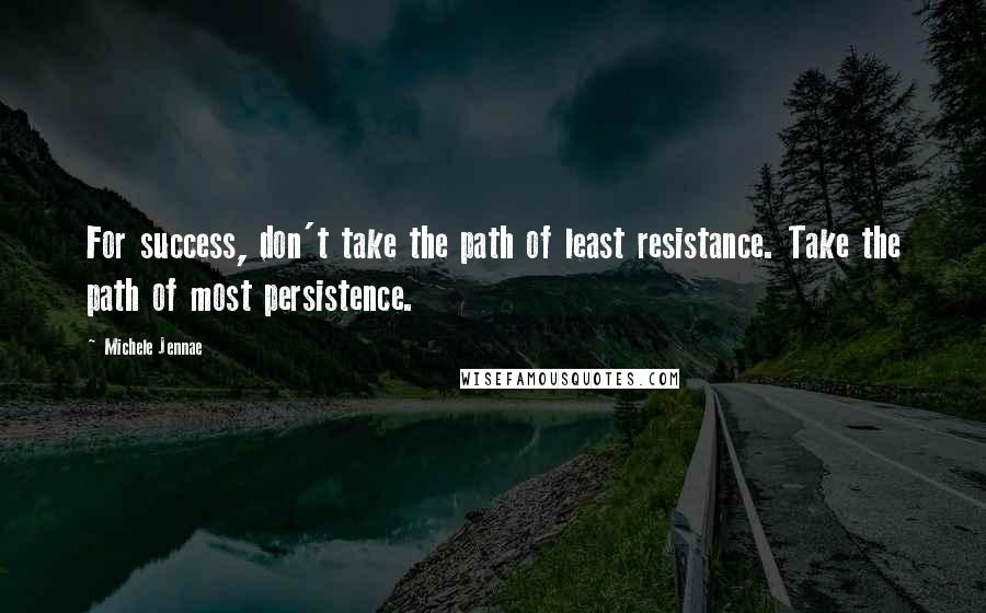 Michele Jennae quotes: For success, don't take the path of least resistance. Take the path of most persistence.