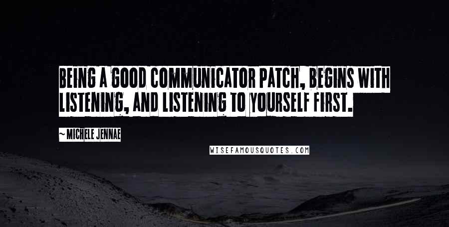 Michele Jennae quotes: Being a good communicator Patch, begins with listening, and listening to yourself first.