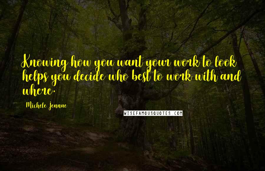 Michele Jennae quotes: Knowing how you want your work to look helps you decide who best to work with and where.