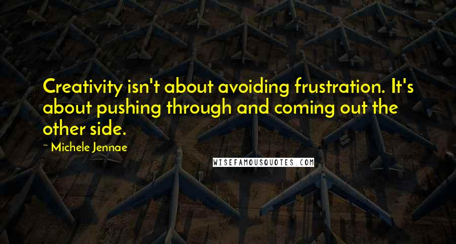 Michele Jennae quotes: Creativity isn't about avoiding frustration. It's about pushing through and coming out the other side.