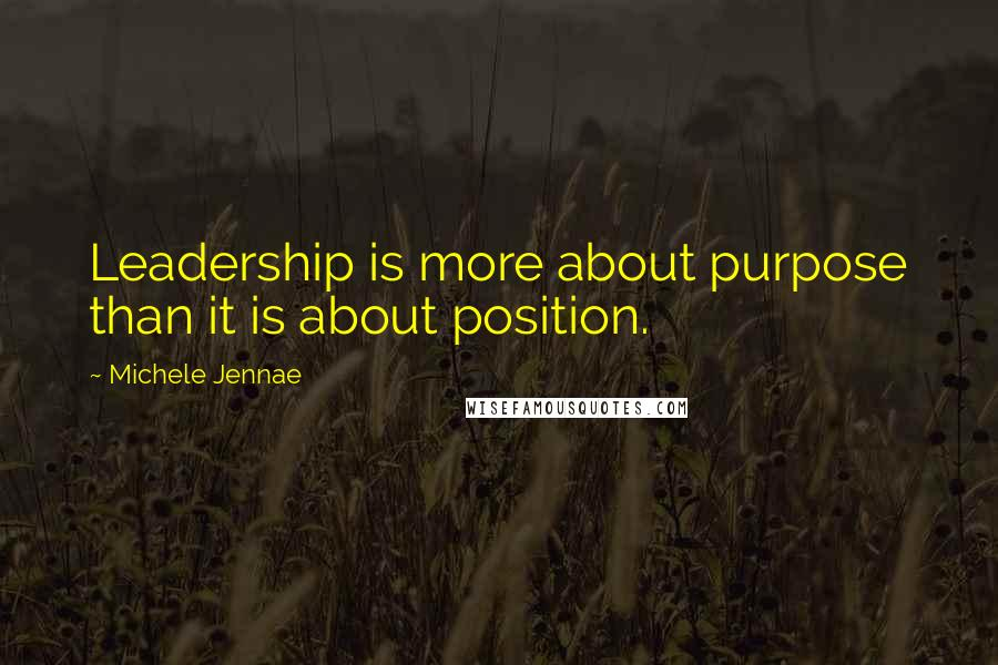Michele Jennae quotes: Leadership is more about purpose than it is about position.