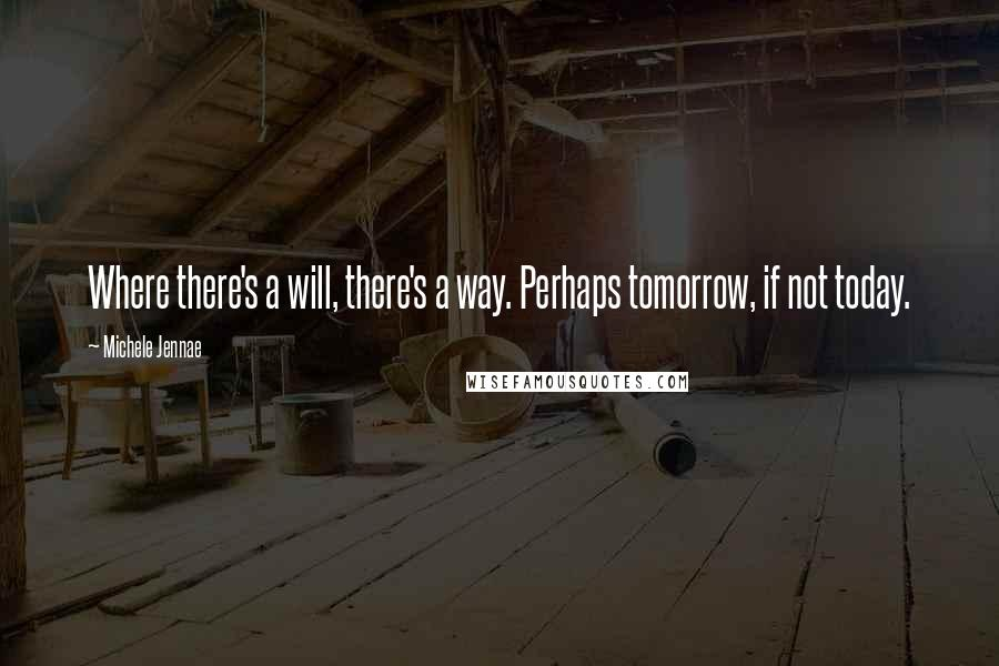 Michele Jennae quotes: Where there's a will, there's a way. Perhaps tomorrow, if not today.