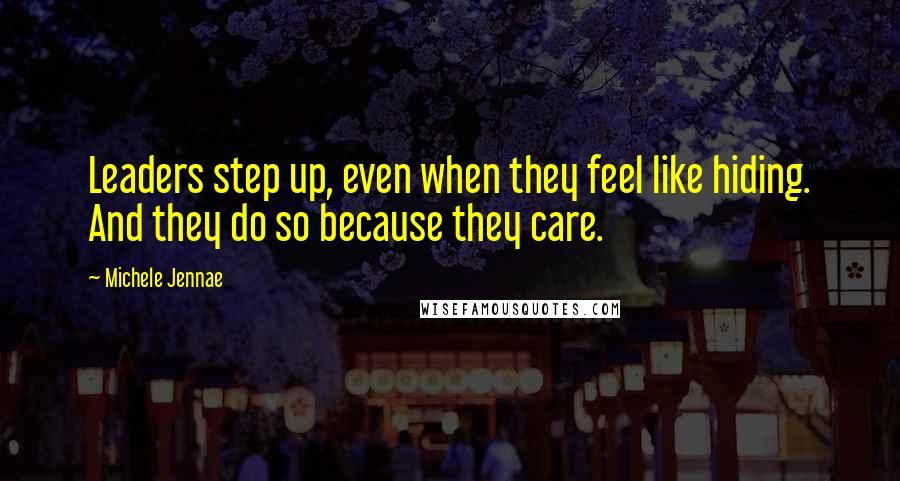 Michele Jennae quotes: Leaders step up, even when they feel like hiding. And they do so because they care.
