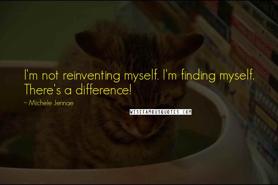 Michele Jennae quotes: I'm not reinventing myself. I'm finding myself. There's a difference!