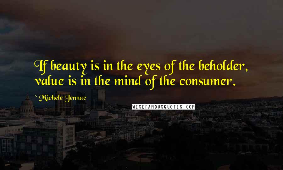 Michele Jennae quotes: If beauty is in the eyes of the beholder, value is in the mind of the consumer.