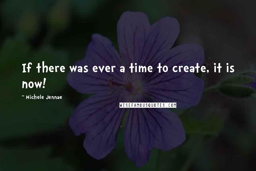Michele Jennae quotes: If there was ever a time to create, it is now!
