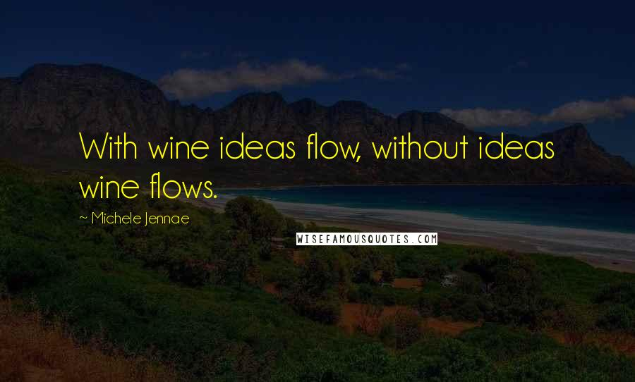 Michele Jennae quotes: With wine ideas flow, without ideas wine flows.