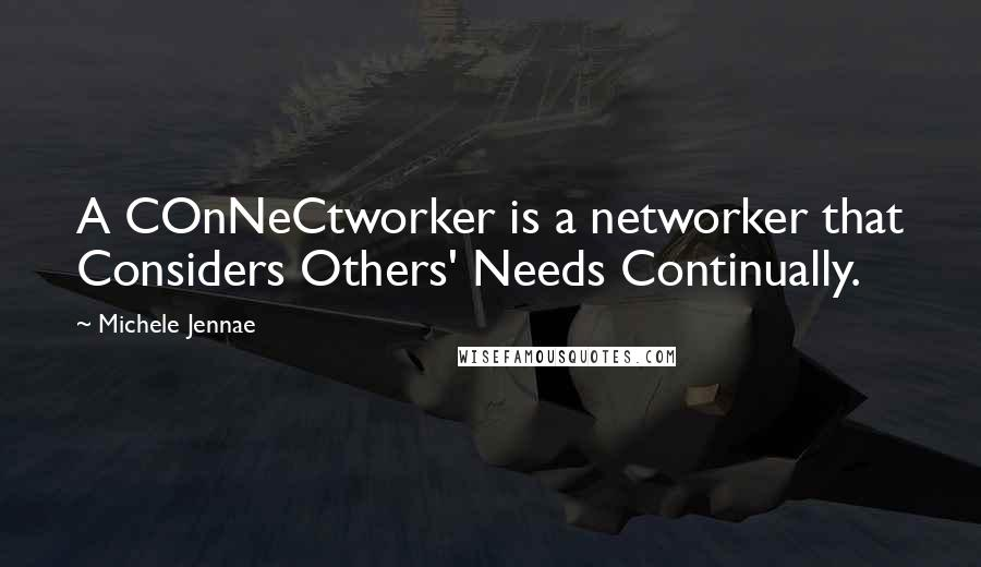 Michele Jennae quotes: A COnNeCtworker is a networker that Considers Others' Needs Continually.