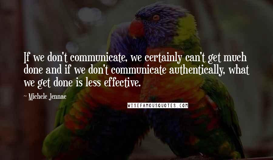 Michele Jennae quotes: If we don't communicate, we certainly can't get much done and if we don't communicate authentically, what we get done is less effective.