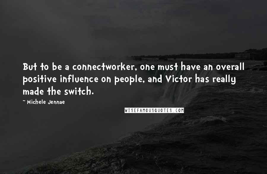 Michele Jennae quotes: But to be a connectworker, one must have an overall positive influence on people, and Victor has really made the switch.