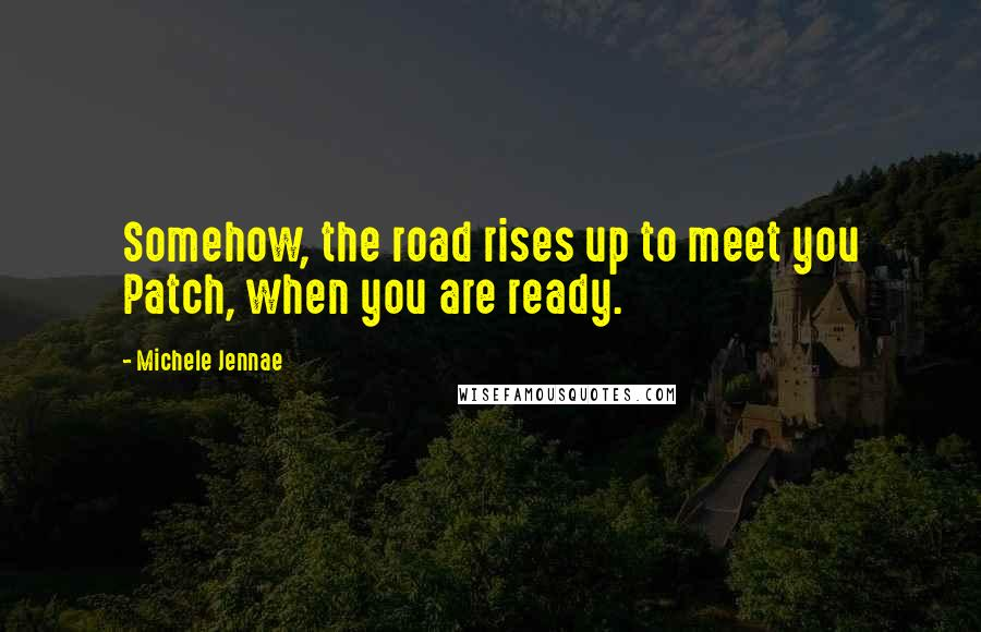 Michele Jennae quotes: Somehow, the road rises up to meet you Patch, when you are ready.