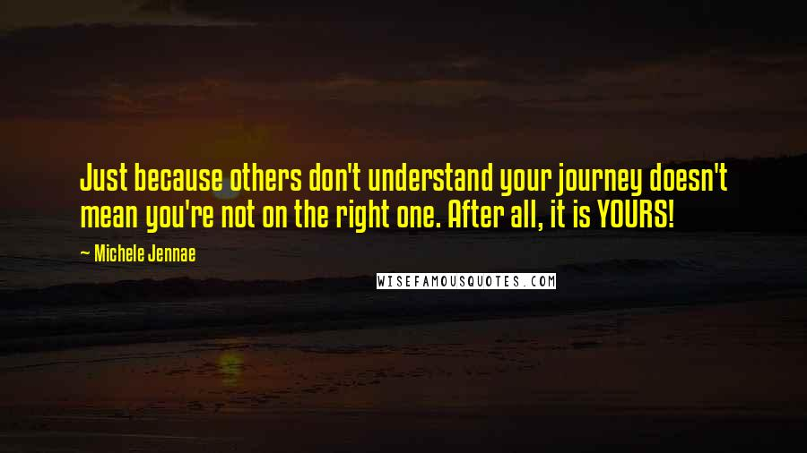 Michele Jennae quotes: Just because others don't understand your journey doesn't mean you're not on the right one. After all, it is YOURS!