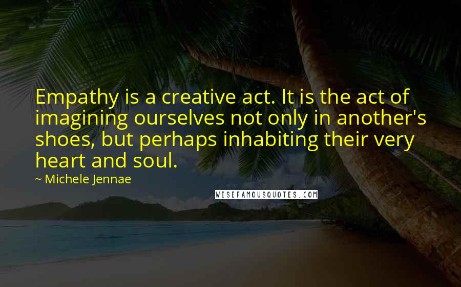 Michele Jennae quotes: Empathy is a creative act. It is the act of imagining ourselves not only in another's shoes, but perhaps inhabiting their very heart and soul.