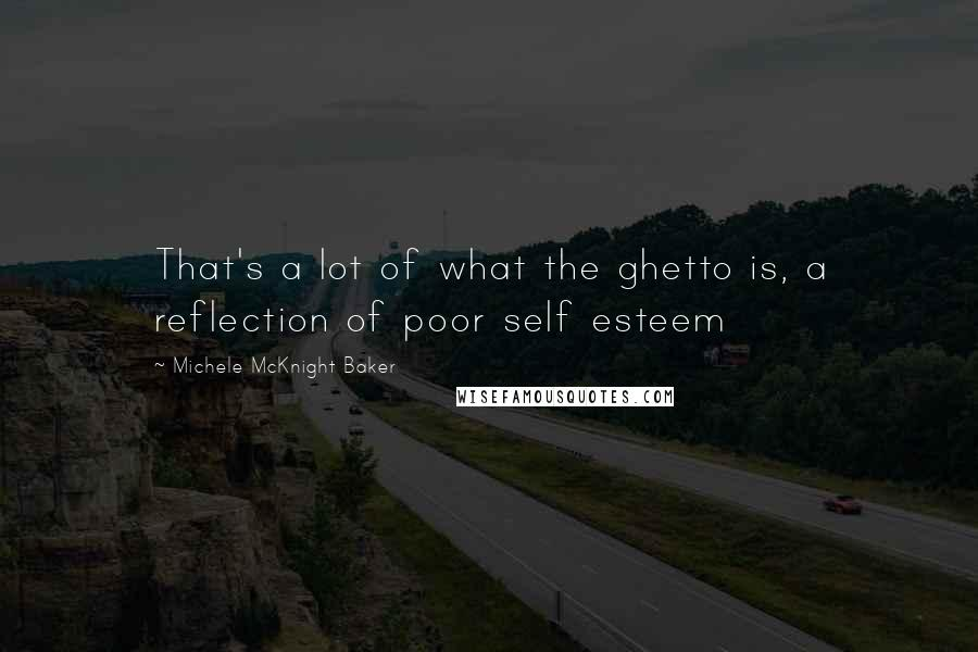 Michele McKnight Baker quotes: That's a lot of what the ghetto is, a reflection of poor self esteem