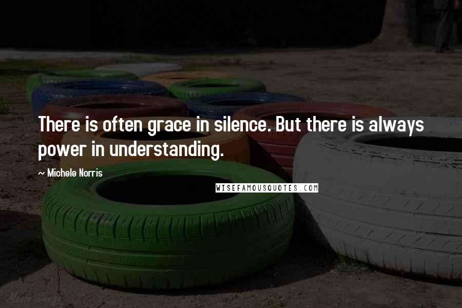 Michele Norris quotes: There is often grace in silence. But there is always power in understanding.