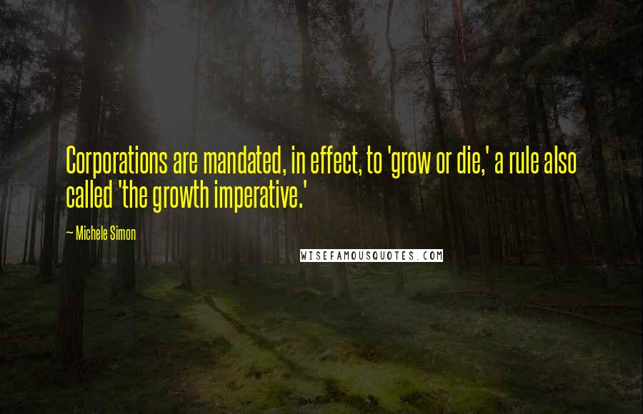 Michele Simon quotes: Corporations are mandated, in effect, to 'grow or die,' a rule also called 'the growth imperative.'