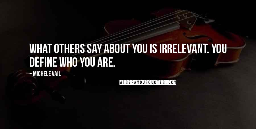 Michele Vail quotes: What others say about you is irrelevant. You define who you are.