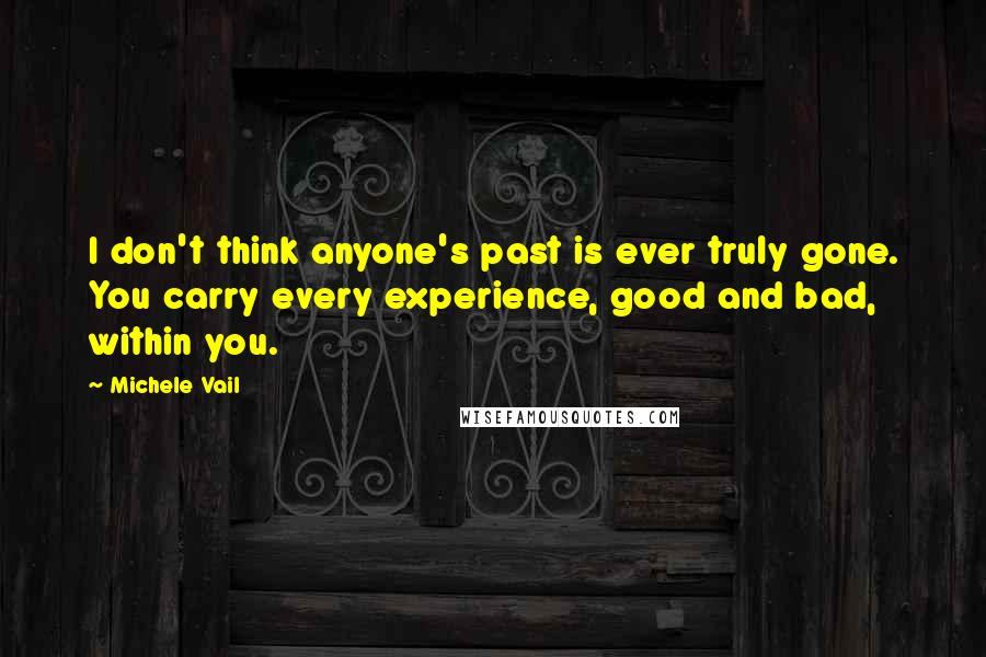 Michele Vail quotes: I don't think anyone's past is ever truly gone. You carry every experience, good and bad, within you.