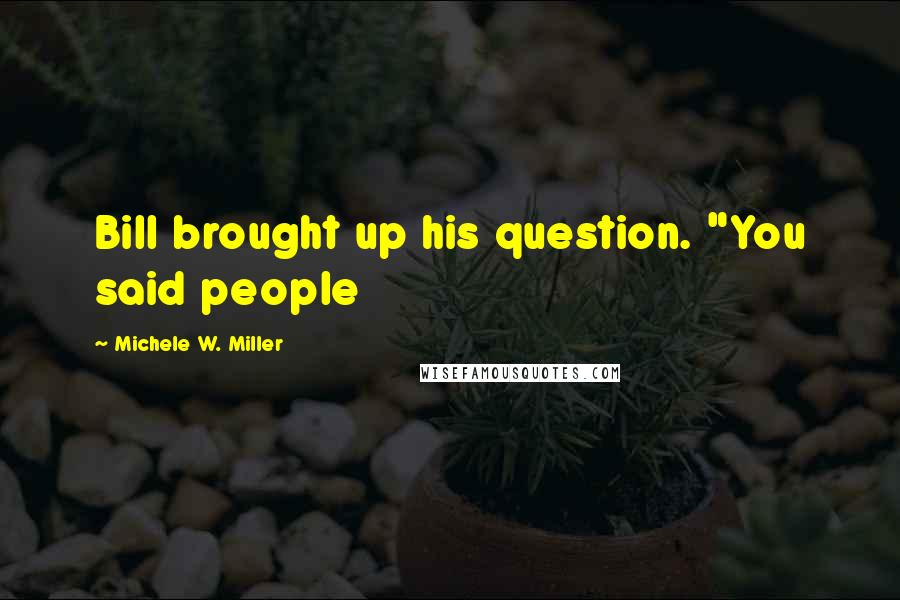 """Michele W. Miller quotes: Bill brought up his question. """"You said people"""