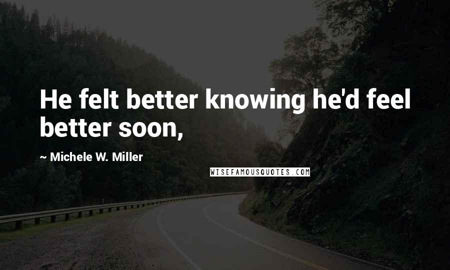 Michele W. Miller quotes: He felt better knowing he'd feel better soon,