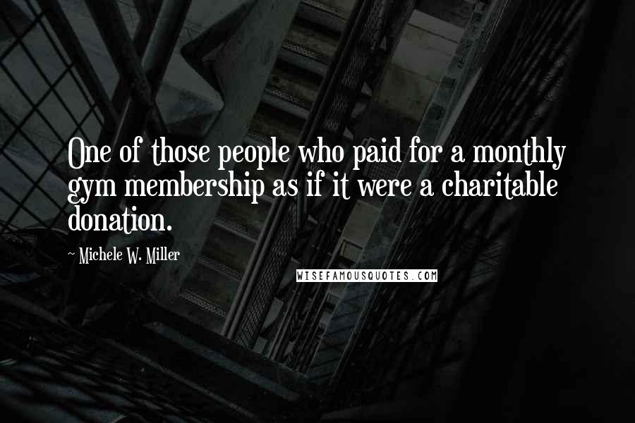 Michele W. Miller quotes: One of those people who paid for a monthly gym membership as if it were a charitable donation.