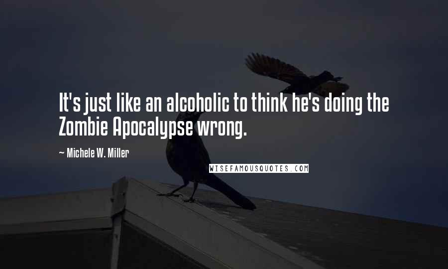 Michele W. Miller quotes: It's just like an alcoholic to think he's doing the Zombie Apocalypse wrong.