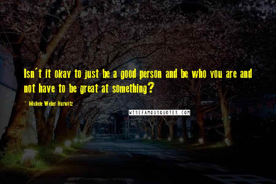 Michele Weber Hurwitz quotes: Isn't it okay to just be a good person and be who you are and not have to be great at something?