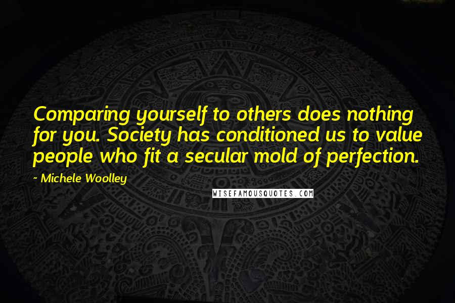 Michele Woolley quotes: Comparing yourself to others does nothing for you. Society has conditioned us to value people who fit a secular mold of perfection.